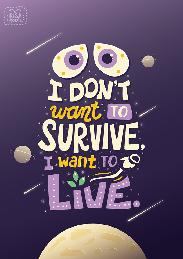 Rodil, Risa. I Don't Want to Survive, I Want to Live. 2014. Web. 5 Feb. 2016. https://www.behance.net/gallery/20830813/Pixar-Lettering-Series.